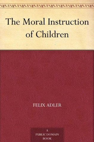 The Moral Instruction of Children  by  Felix Adler