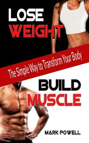 Lose Weight Build Muscle: The Simple Way to Transform Your Body Mark Powell