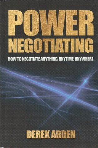 Power Negotiating: How to Negotiate Anything, Anytime, Anywhere  by  Derek Arden