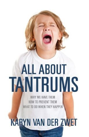 All About Tantrums:Why We Have Them How To Prevent Them What To Do When They Happen  by  karyn van der zwet