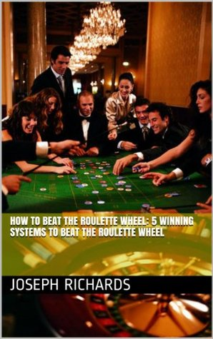 How To Beat The Roulette Wheel: 5 Winning Systems To Beat The Roulette Wheel Joseph Richards