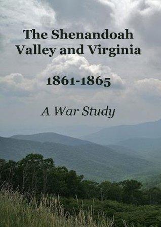 THE SHENANDOAH VALLEY AND VIRGINIA 1861-1865 A WAR STUDY Sanford G. Kellogg