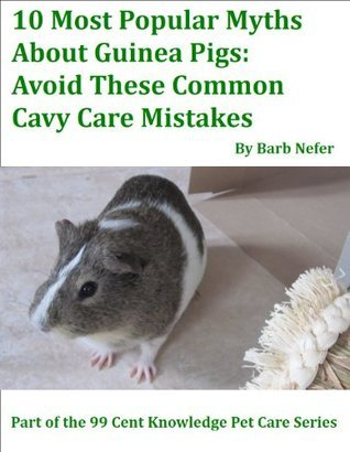 10 Most Popular Myths About Guinea Pigs: Avoid These Common Cavy Care Mistakes (99 Cent Knowledge Series: Pet Care) Barbara Nefer
