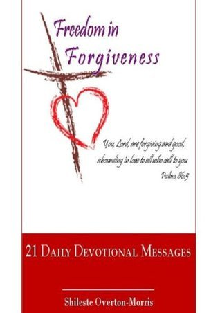 Freedom in Forgiveness: 21 Daily Devotional Messages  by  Shileste Overton Morris