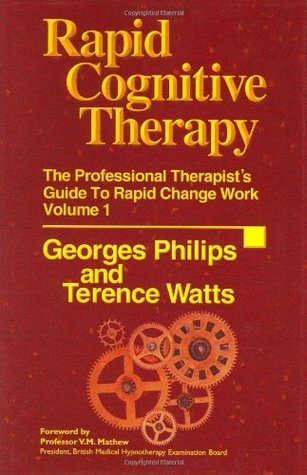 Rapid Cognitive Therapy: The Professional Therapists Guide to Rapid Change Work, Vol. 1  by  Georges Philips