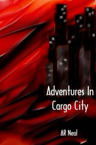Adventures in Cargo City A.R. Neal