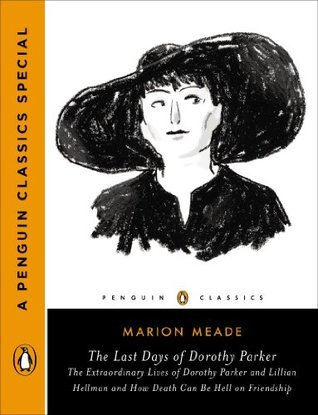 The Last Days of Dorothy Parker: The Extraordinary Lives of Dorothy Parker and Lillian Hellman and How Death CanBe Hell on Friendship  by  Marion Meade