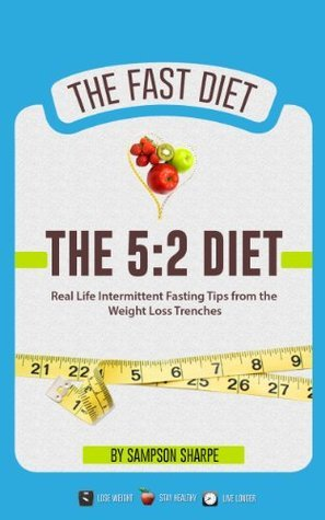 The 5:2 Diet: Real Life Intermittent Fasting Tips from the Weight Loss Trenches (5:2 Diet - The Exclusive Details on Intermittent Fasting) Sampson Sharpe