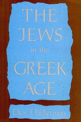 The Jews in the Greek Age  by  Elias J. Bickerman
