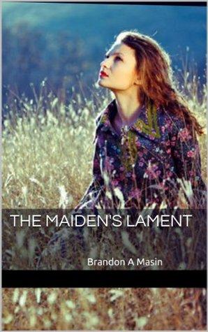 The Maidens Lament:  Brandon A Masin Brandon Masin