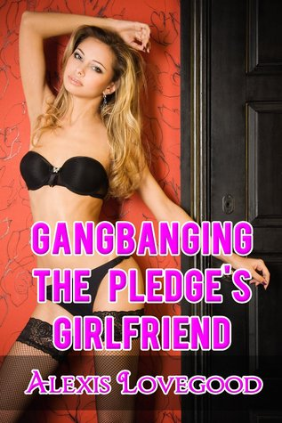 Gangbanging the Pledges Girlfriend  by  Alexis Lovegood