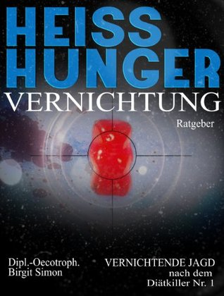 Heisshungervernichtung: Vernichtende Jagd nach dem Diätkiller Nr. 1 Birgit Simon