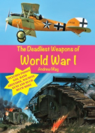 The Deadliest Weapons of World War 1  by  Andrew  May