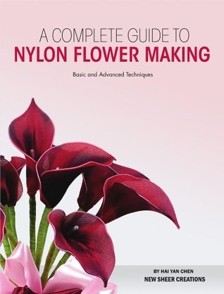 Complete Guide to Nylon Flower Making: Basic and Advanced Techniques  by  Hai Yan Chen