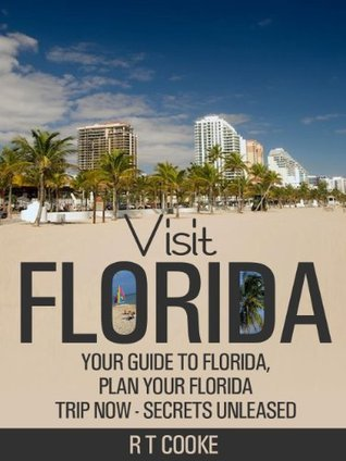 Visit Florida - Your Guide to Florida, Plan your Florida Trip Now - Secrets Unleased  by  R T Cooke