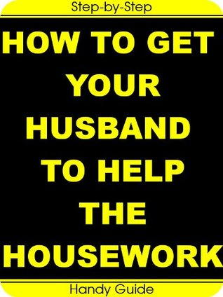 How To Get Your Husband To Help The Housework: Easy Step-by-Step Guide To Turn Your HUSBAND Into a HOUSEBAND!  by  Laura Ashley