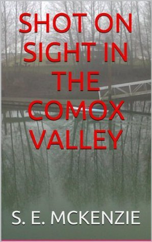 SHOT ON SIGHT IN THE COMOX VALLEY S.E. McKenzie