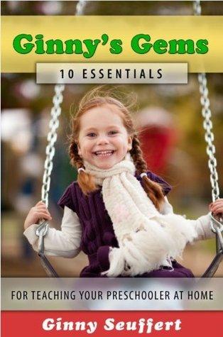 Ginnys Gems: 10 Essentials for Teaching Your Preschooler at Home Ginny Seuffert