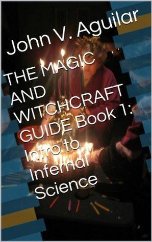 THE MAGIC AND WITCHCRAFT GUIDE Book 1: Intro to Infernal Science John V. Aguilar