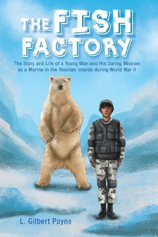 The Fish Factory: The Story and Life of a Young Man and His Daring Mission as a Marine in the Aleutian Islands during World War II  by  L. Gilbert Payne