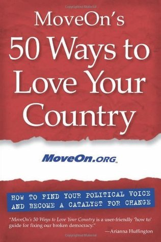 MoveOns 50 Ways to Love Your Country: How to Find Your Political Voice and Become a Catalyst for Change  by  MoveOn.org