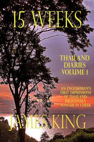 15 Weeks (Thailand Diaries #1) James   King