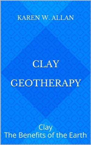Clay Geotherapy: Clay The Benefits of the Earth  by  Karen W. Allan