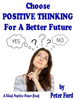Choose Positive Thinking for a Better Future  by  Peter Ford