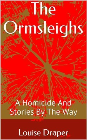 The Ormsleighs: A Homicide in the Making and Stories the Way by Louise Draper