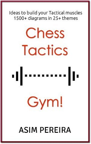 Chess Tactics Gym!: Ideas to build your Tactical muscles Asim Pereira
