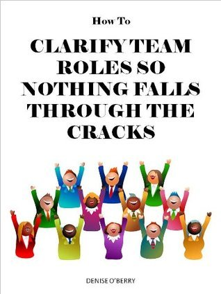 How to Clarify Team Roles So Nothing Falls Through the Cracks Denise OBerry