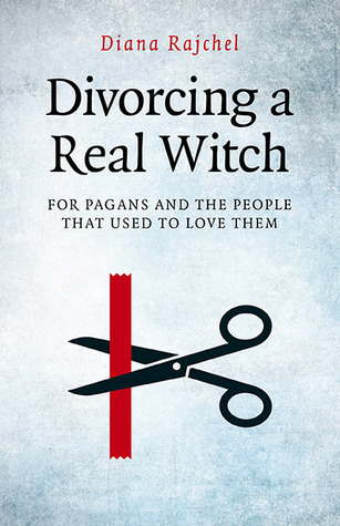 Divorcing a Real Witch: For Pagans and the People That Used to Love Them  by  Diana Rajchel