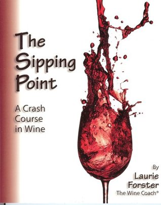 The Sipping Point: A Crash Course in Wine Laurie Forster