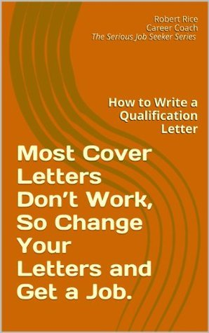 Most Cover Letters Dont Work, So Change Your Letters And Get A Job: How to Write a Qualification Letter (The Serious Job Seeker Series)  by  Robert Rice