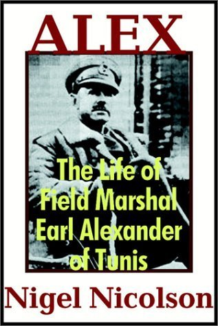 Alex: The Life Of Field Marshal Earl Alexander Of Tunis  by  Nigel Nicolson