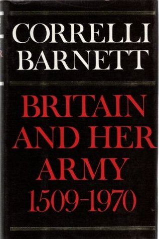 Britain and Her Army, 1509-1970: A Military Political and Social Survey  by  Correlli Barnett