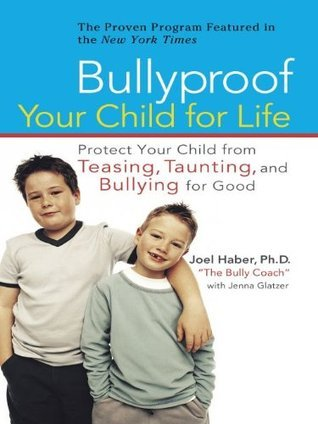 Bullyproof Your Child For Life: Protect Your Child from Teasing, Taunting, and Bullying forGood Joel D. Haber