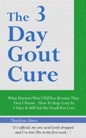 The 3 Day Gout Cure: What Doctors Wont Tell You Because They Dont Know... How To Stop Gout In 3 Days & Still Eat The Foods You Love Thaddeus Slator