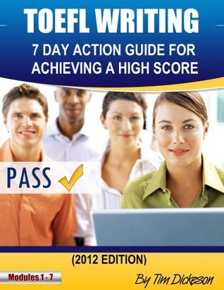 TOEFL WRITING - 7 DAY ACTION GUIDE FOR ACHIEVING A HIGH SCORE (2012 Edition)  by  Tim Dickeson