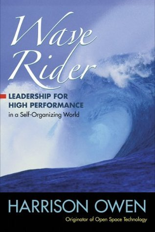 Wave Rider: Leadership for High Performance in a Self-Organizing World  by  Harrison H. Owen