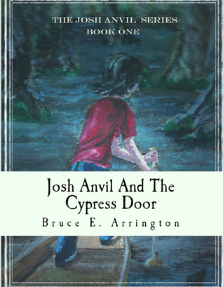 Josh Anvil and the Cypress Door (Josh Anvil #1) Bruce E. Arrington