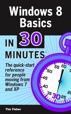 Windows 8 Basics In 30 Minutes: The quick-start reference for users moving from Windows 7, Vista, and XP  by  Tim       Fisher