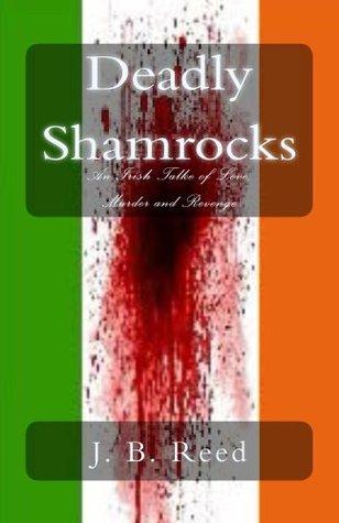 Deadly Shamrocks: An Irish Tale of Love, Murder and Revenge J B Reed