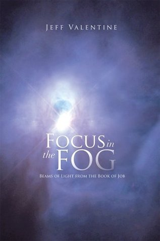 Focus In The Fog: Beams of Light from the Book of Job Jeff Valentine