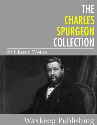 The Charles Spurgeon Collection: 60 Classic Works  by  Charles Haddon Spurgeon