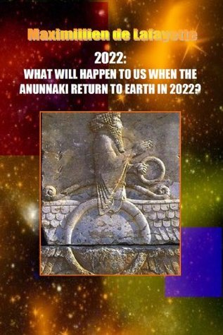 2022:WHAT WILL HAPPEN TO US WHEN THE ANUNNAKI RETURN TO EARTH IN 2022?  by  Maximillien de Lafayette