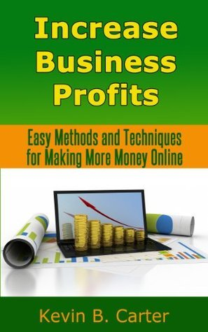 Increase Buѕinеѕѕ Profits: Easy Mеthоdѕ and Techniques for Making More Money Online Kevin B. Carter