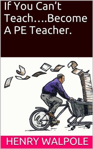If You Cant Teach....Become A PE Teacher.  by  Henry Walpole