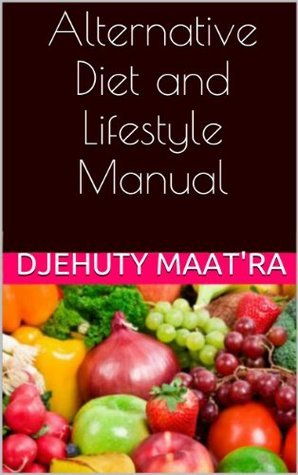Alternative Diet and Lifestyle Manual  by  Djehuty MaatRa