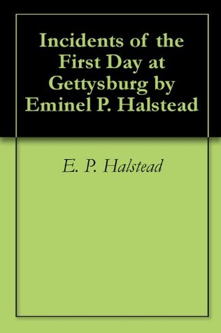 Incidents of the First Day at Gettysburg Eminel P. Halstead by E. P. Halstead